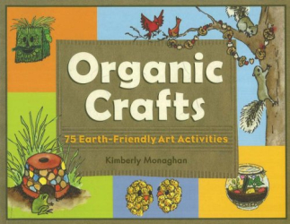 Kimberly Monaghan: Organic Crafts: 75 Earth-Friendly Art Activities