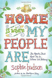 Sophie Hudson: Home Is Where My People Are: The Roads That Lead Us to Where We Belong
