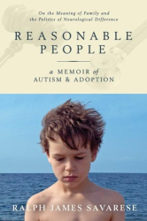 Ralph James Savarese: Reasonable People: A Memoir of Autism and Adoption: On the Meaning of Family and the Politics of Neurological Difference