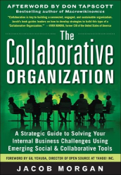 Jacob Morgan: The Collaborative Organization: A Strategic Guide to Solving Your Internal Business Challenges Using Emerging Social and Collaborative Tools