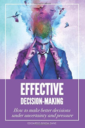 Edoardo Binda Zane: Effective Decision-Making: How To Make Better Decisions Under Uncertainty And Pressure