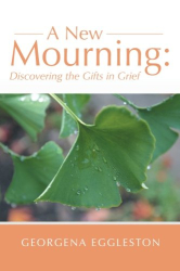 Georgena Eggleston: A New Mourning: Discovering the Gifts in Grief