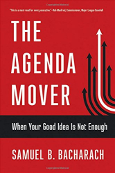 Samuel B. Bacharach: The Agenda Mover: When Your Good Idea Is Not Enough (The BLG Pragmatic Leadership Series)