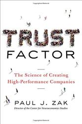 Paul J. Zak: Trust Factor: The Science of Creating High-Performance Companies