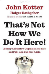 John Kotter: That's Not How We Do It Here!: A Story about How Organizations Rise and Fall--and Can Rise Again