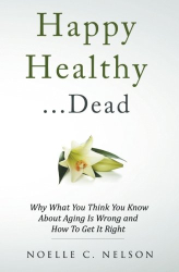 Noelle C. Nelson: Happy Healthy . . . Dead: Why What You Think You Know About Aging Is Wrong and How To Get It Right