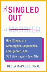 Bella De Paulo: Singled Out: How Singles are Stereotyped, Stigmatized, and Ignored, and Still Live Happily Ever After