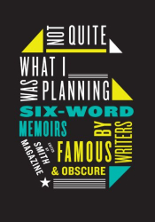 Larry Smith: Not Quite What I Was Planning: Six-Word Memoirs by Writers Famous and Obscure