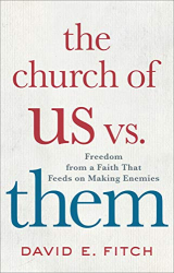 David E. Fitch: The Church of Us vs. Them: Freedom from a Faith That Feeds on Making Enemies