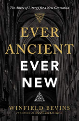 Winfield Bevins: Ever Ancient, Ever New: The Allure of Liturgy for a New Generation