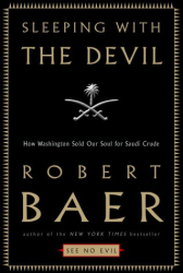 Robert Baer: Sleeping With the Devil: How Washington Sold Our Soul for Saudi Crude
