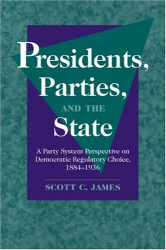 Scott C. James: Presidents, Parties, and the State : A Party System Perspective on Democratic Regulatory Choice, 1884-1936