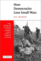 Gil Merom: How Democracies Lose Small Wars : State, Society, and the Failures of France in Algeria, Israel in Lebanon, and the United States in Vietnam