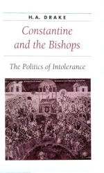 H. A. Drake: Constantine and the Bishops : The Politics of Intolerance