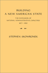 Stephen Skowronek: Building a New American State : The Expansion of National Administrative Capacities
