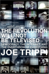 Democracy, the Internet, and the Overthrow of Everything:Joe Trippi: The Revolution Will Not Be Televised