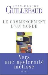 Jean-Claude Guillebaud: Le commencement d'un monde : Vers une modernité métisse