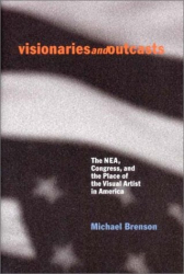 Michael Brenson: Visionaries and Outcasts: The NEA, Congress, and the Place of the Visual Arts in America