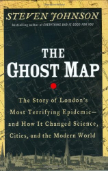 Steven Johnson: The Ghost Map: The Story of London's Most Terrifying Epidemic and How It Changed Science, Cities, and the Modern World