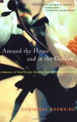 Dominique Browning: Around the House and in the Garden: A Memoir of Heartbreak, Healing, and Home Improvement