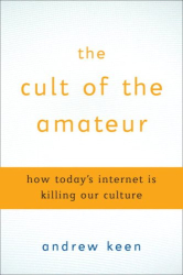 Andrew Keen: The Cult of the Amateur: How Today's Internet is Killing Our Culture