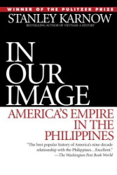Stanley Karnow: In Our Image: America's Empire in the Philippines
