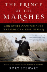 Rory Stewart: The Prince of the Marshes: And Other Occupational Hazards of a Year in Iraq
