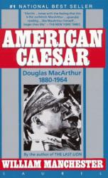 William Manchester: American Caesar: Douglas MacArthur 1880-1964