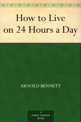 Arnold Bennett: How to Live on 24 Hours a Day