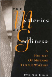 : The Mysteries of Godliness: A History of Mormon Temple Worship