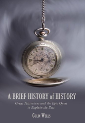 : A Brief History of History: Great Historians and the Epic Quest to Explain the Past