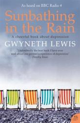 Gwyneth Lewis: Sunbathing in the Rain: A Cheerful Book About Depression