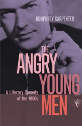 Humphrey Carpenter: The Angry Young Men: A Literary Comedy of the 1950s
