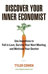 Tyler Cowen: Discover Your Inner Economist: Use Incentives to Fall in Love, Survive Your Next Meeting, and Motivate Your Dentist
