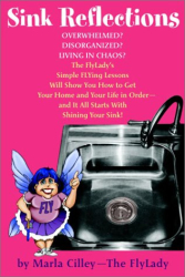Marla Cilley: Sink Reflections: Overwhelmed? Disorganized? Living in Chaos? The FlyLady's Simple FLYing Lessons Will Show You How to Get Your Home and Your Life in Order--and It All Starts with Shining Your Sink!