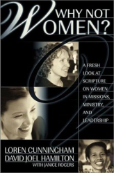 Loren Cunningham: Why Not Women : A Biblical Study of Women in Missions, Ministry, and Leadership