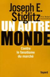 Joseph-E Stiglitz: Un autre monde : Contre le fanatisme du marché