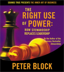 Peter Block: The Right Use of Power: How Stewardship Replaces Leadership (The Inner Art of Business Series)
