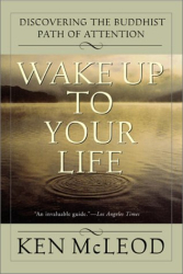 Ken McLeod: Wake Up To Your Life: Discovering the Buddhist Path of Attention