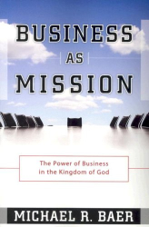 Michael R. Baer: Business as Mission: The Power of Business in the Kingdom of God