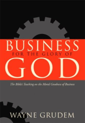 Wayne Grudem: Business for the Glory of God: The Bible's Teaching on the Moral Goodness of Business
