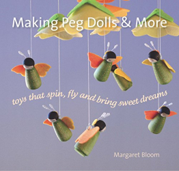 Margaret Bloom: Making Peg Dolls and More: Toys That Spin, Fly and Bring Sweet Dreams (Crafts and Family Activities)