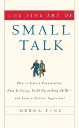 Debra Fine: The Fine Art of Small Talk : How to Start a Conversation, Keep it Going, Build Networking Skills--and Leave a Positive Impression!