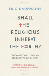 Eric Kaufmann: Shall the Religious Inherit the Earth?: Demography and Politics in the Twenty-First Century