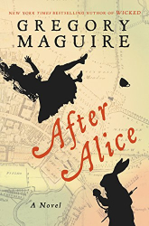 Gregory Maguire: After Alice: A Novel
