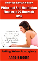 Angela Booth: Nonfiction Ebooks Goldmine: Write and Sell Nonfiction Ebooks In 24 Hours Or Less (Selling Writer Strategies Book 5)