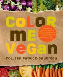 Colleen Patrick-Goudreau: Color Me Vegan: Maximize Your Nutrient Intake and Optimize Your Health by Eating Antioxidant-Rich, Fiber-Packed, Color-Intense Meals That Taste Great
