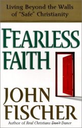 John Fischer: Fearless Faith: Living Beyond the Walls of Safe Christianity
