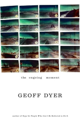 Geoff Dyer: The Ongoing Moment