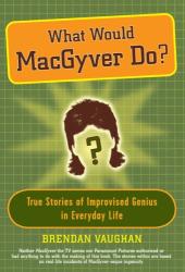 Brendan Vaughan: What Would MacGyver Do?: True Stories of Improvised Genius in Everyday Life